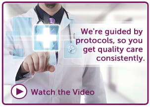 We're guided by protocols, so you get quality care consistently.