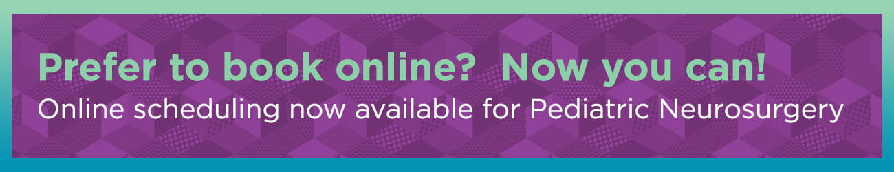 Prefer to book online? Now you can! Online scheduling now available for Pediatric Neurosurgery.