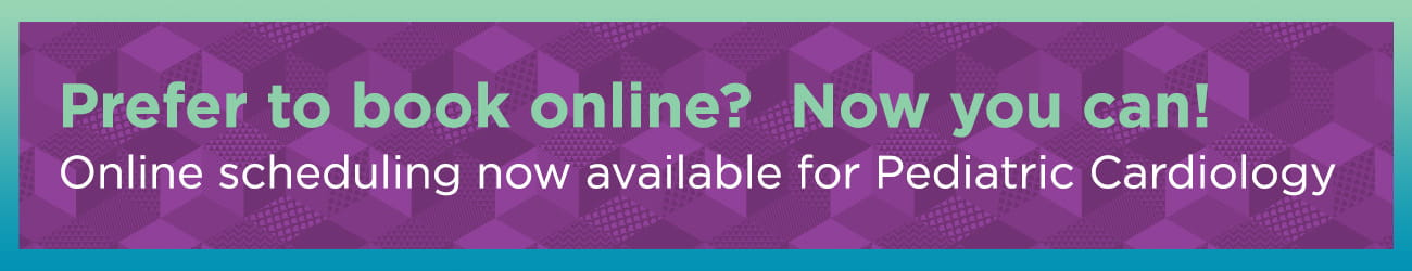 Prefer to book online? Now you can! Online scheduling now available for Pediatric Cardiology.