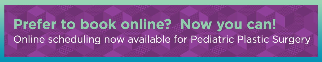 Prefer to book online? Now you can! Online scheduling now available for Pediatric Plastic Surgery.