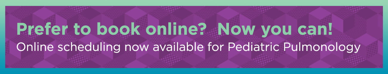 Prefer to book online? Now you can! Online scheduling now available for Pediatric Pulmonology.
