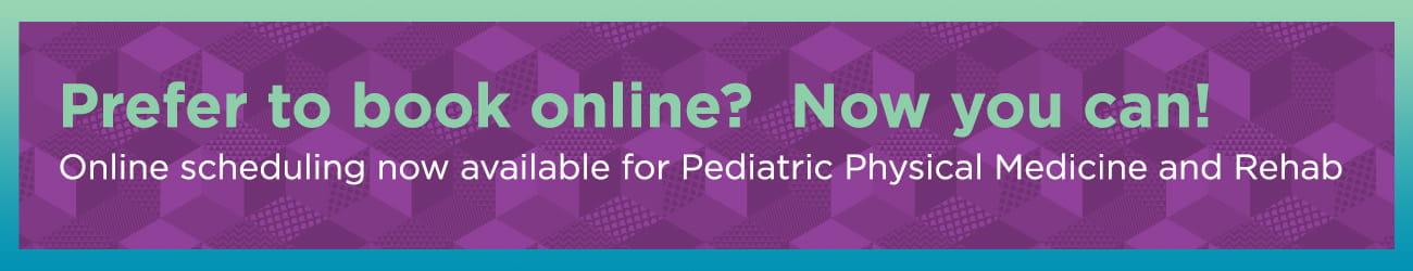 Prefer to book online? Now you can! Online scheduling now available for Pediatric Physical Medicine and Rehab.