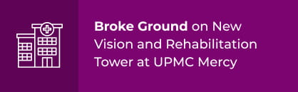 Broke Ground on New Vision and Rehabilitation Tower at UPMC Mercy