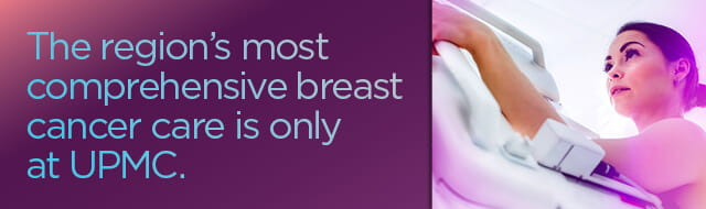 The region's most comprehensive breast cancer care is only at UPMC.