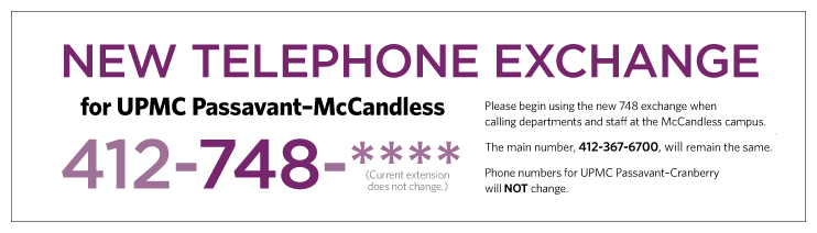 New telephone exchange for UPMC Passavant McCandless: Please begin using the new 748 exchange when calling departments and staff at the McCandless campus. The main number, 412-367-6700, will remain the same. Phone numbers for UPMC Passavant Cranberry will not change.