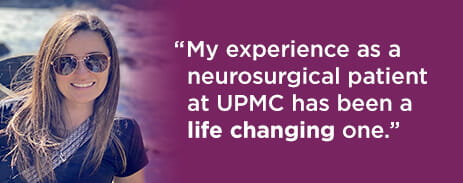 My experience as a neurosurgical patient at UPMC has been a life changing one.