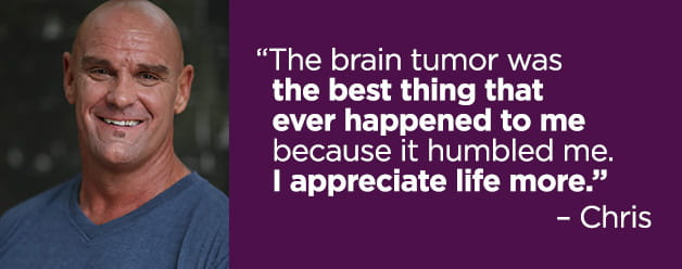 """The brain tumor was the best thing that ever happened to me because it humbled me. I appreciate life more."" – Chris"