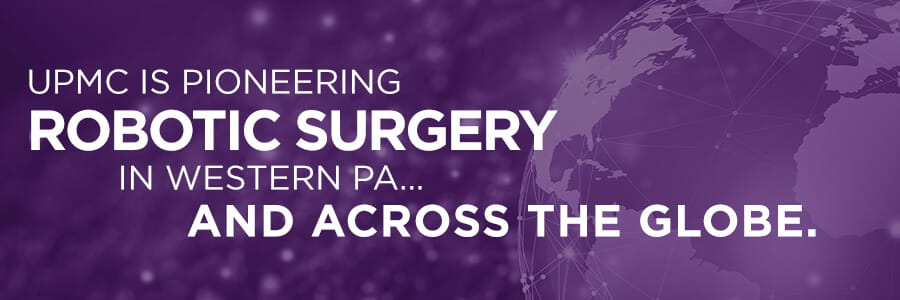 UPMC is pioneering robotic surgery in western PA and across the globe.