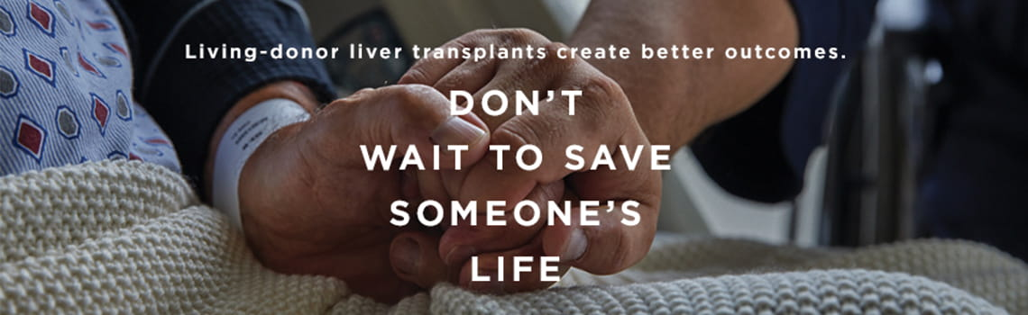 Living-donor liver transplant create better outcomes. Don't wait to save someone's life.